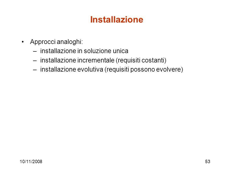 10/11/200853 Installazione Approcci analoghi: –installazione in soluzione unica –installazione incrementale (requisiti costanti) –installazione evolutiva (requisiti possono evolvere)