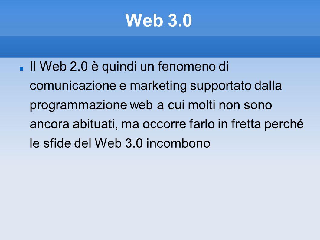 Web 3.0 Il Web 2.0 è quindi un fenomeno di comunicazione e marketing supportato dalla programmazione web a cui molti non sono ancora abituati, ma occorre farlo in fretta perché le sfide del Web 3.0 incombono