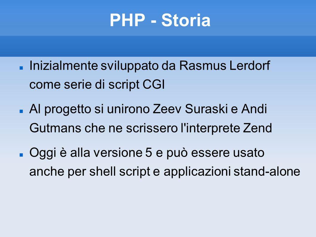 PHP - Storia Inizialmente sviluppato da Rasmus Lerdorf come serie di script CGI Al progetto si unirono Zeev Suraski e Andi Gutmans che ne scrissero l interprete Zend Oggi è alla versione 5 e può essere usato anche per shell script e applicazioni stand-alone
