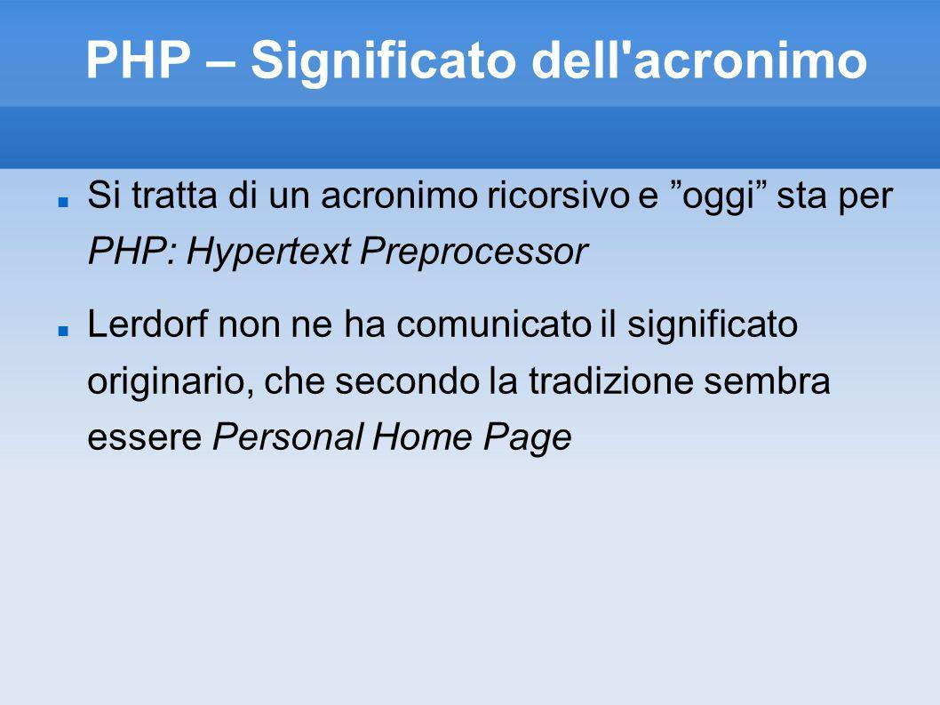PHP – Significato dell acronimo Si tratta di un acronimo ricorsivo e oggi sta per PHP: Hypertext Preprocessor Lerdorf non ne ha comunicato il significato originario, che secondo la tradizione sembra essere Personal Home Page