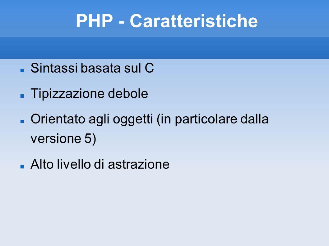 PHP - Caratteristiche Sintassi basata sul C Tipizzazione debole Orientato agli oggetti (in particolare dalla versione 5) Alto livello di astrazione
