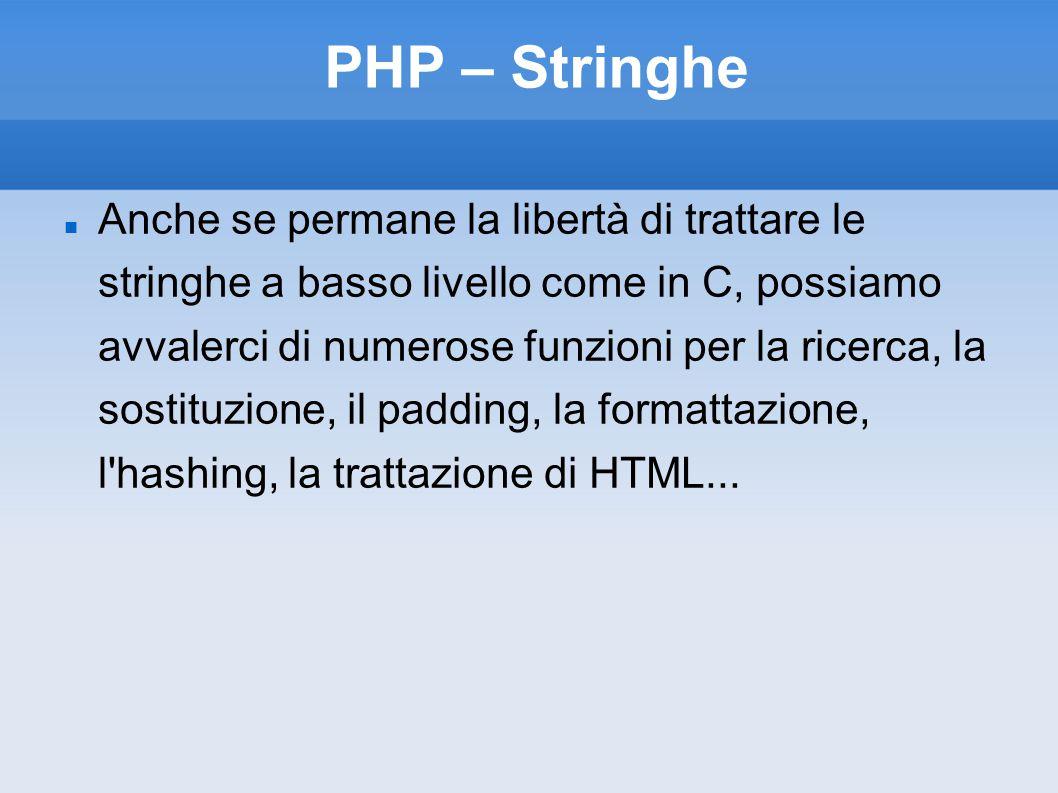 PHP – Stringhe Anche se permane la libertà di trattare le stringhe a basso livello come in C, possiamo avvalerci di numerose funzioni per la ricerca, la sostituzione, il padding, la formattazione, l hashing, la trattazione di HTML...