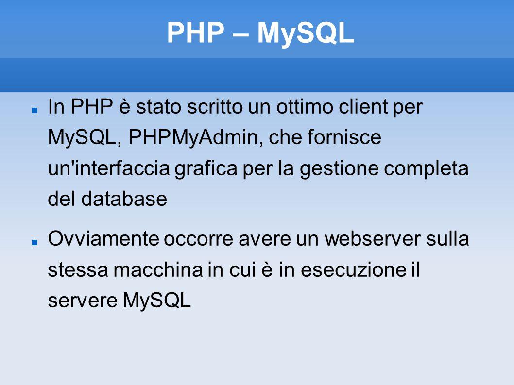 PHP – MySQL In PHP è stato scritto un ottimo client per MySQL, PHPMyAdmin, che fornisce un interfaccia grafica per la gestione completa del database Ovviamente occorre avere un webserver sulla stessa macchina in cui è in esecuzione il servere MySQL