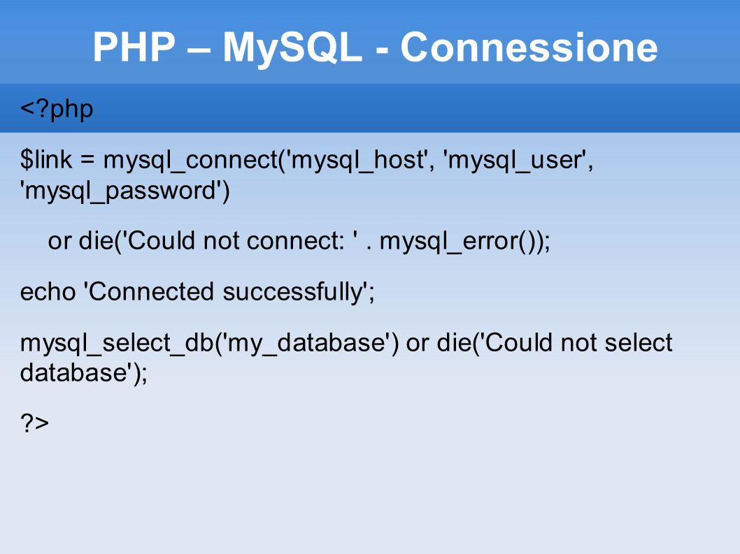 PHP – MySQL - Connessione <?php $link = mysql_connect('mysql_host', 'mysql_user', 'mysql_password') or die('Could not connect: '. mysql_error()); ech