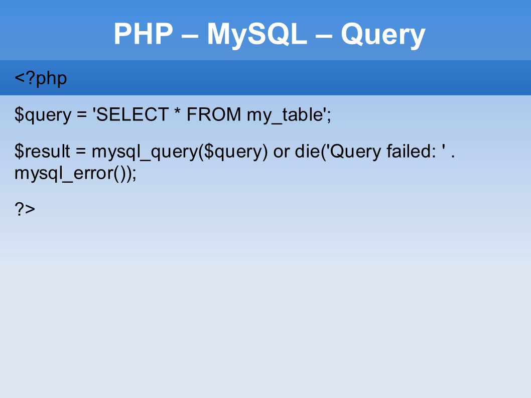 PHP – MySQL – Query <?php $query = SELECT * FROM my_table ; $result = mysql_query($query) or die( Query failed: .