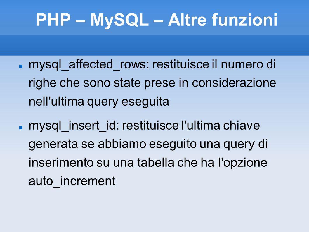 PHP – MySQL – Altre funzioni mysql_affected_rows: restituisce il numero di righe che sono state prese in considerazione nell ultima query eseguita mysql_insert_id: restituisce l ultima chiave generata se abbiamo eseguito una query di inserimento su una tabella che ha l opzione auto_increment