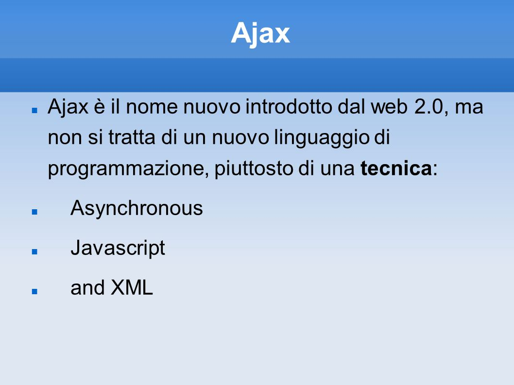 Ajax Ajax è il nome nuovo introdotto dal web 2.0, ma non si tratta di un nuovo linguaggio di programmazione, piuttosto di una tecnica: Asynchronous Javascript and XML