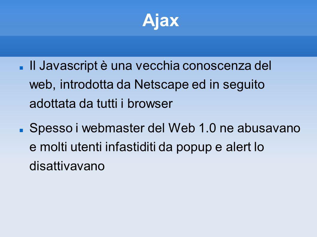 Ajax Il Javascript è una vecchia conoscenza del web, introdotta da Netscape ed in seguito adottata da tutti i browser Spesso i webmaster del Web 1.0 n