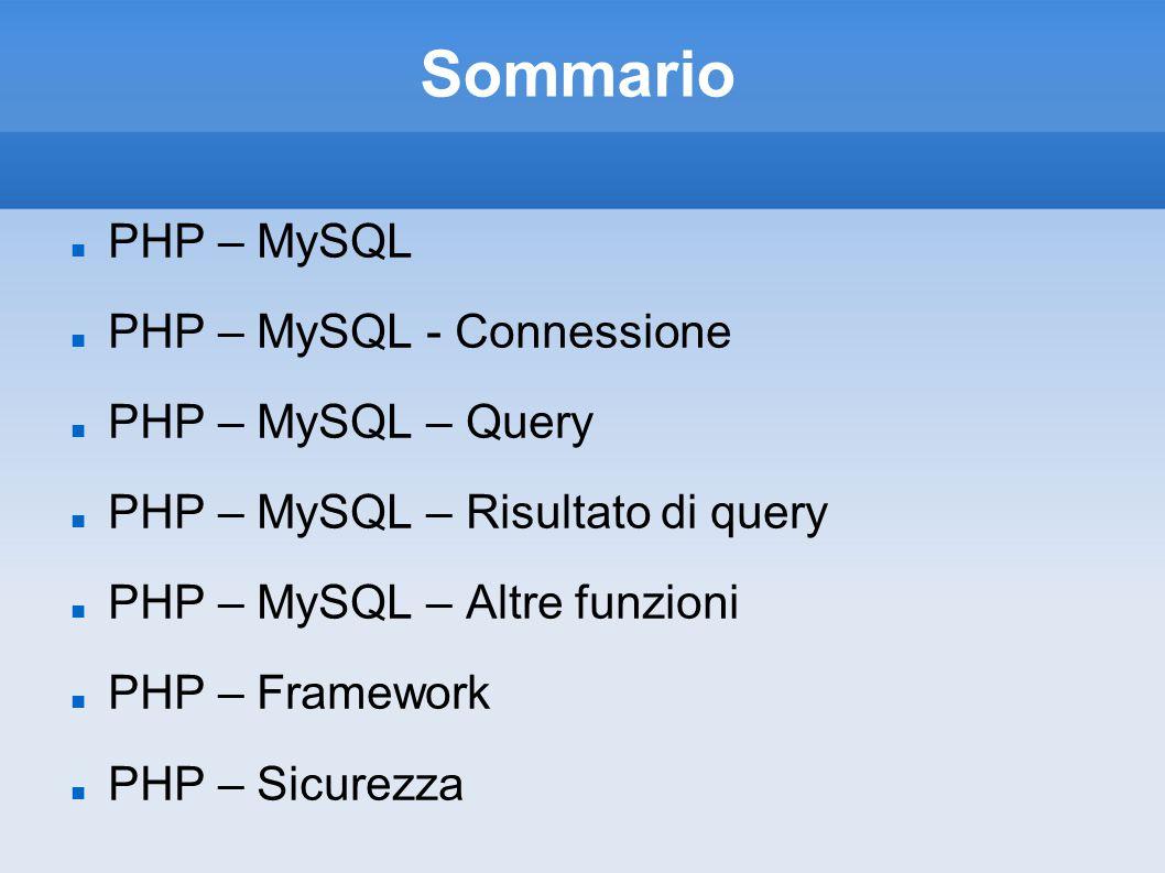 Sommario PHP – MySQL PHP – MySQL - Connessione PHP – MySQL – Query PHP – MySQL – Risultato di query PHP – MySQL – Altre funzioni PHP – Framework PHP – Sicurezza