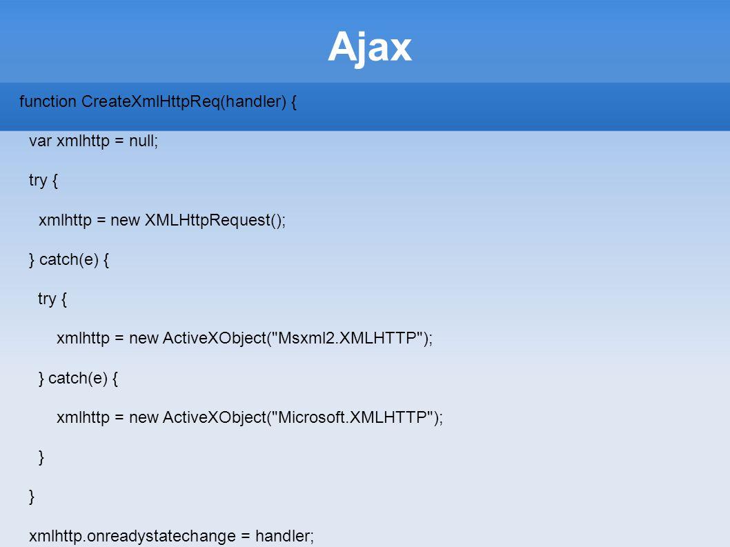 Ajax function CreateXmlHttpReq(handler) { var xmlhttp = null; try { xmlhttp = new XMLHttpRequest(); } catch(e) { try { xmlhttp = new ActiveXObject(