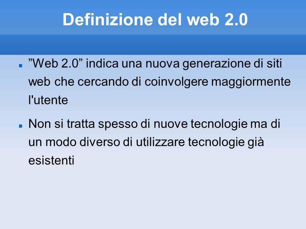 Definizione del web 2.0 Web 2.0 indica una nuova generazione di siti web che cercando di coinvolgere maggiormente l utente Non si tratta spesso di nuove tecnologie ma di un modo diverso di utilizzare tecnologie già esistenti