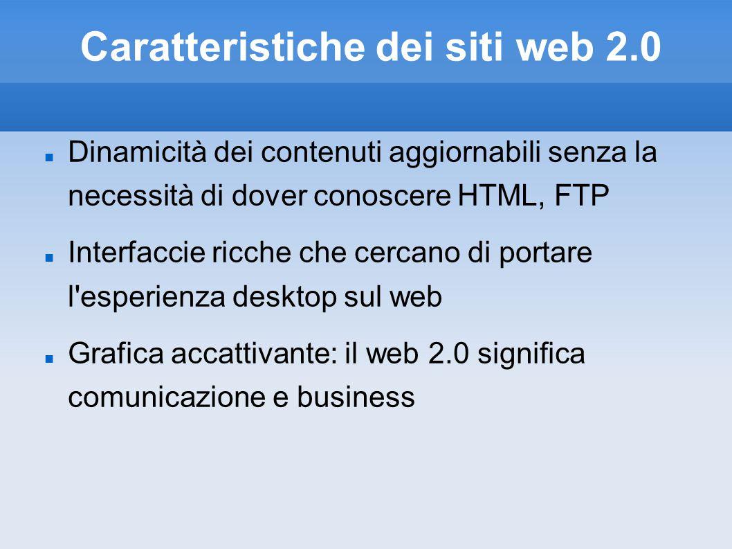 Caratteristiche dei siti web 2.0 Dinamicità dei contenuti aggiornabili senza la necessità di dover conoscere HTML, FTP Interfaccie ricche che cercano di portare l esperienza desktop sul web Grafica accattivante: il web 2.0 significa comunicazione e business