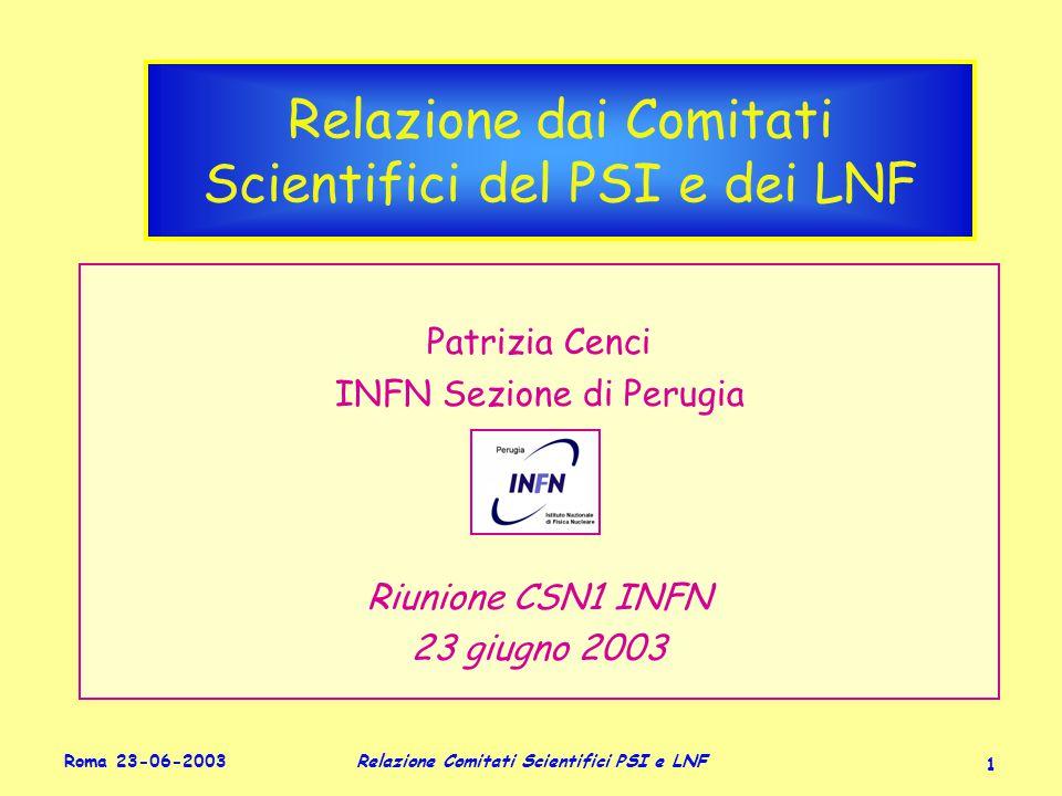 Roma 23-06-2003 Relazione Comitati Scientifici PSI e LNF 1 Relazione dai Comitati Scientifici del PSI e dei LNF Patrizia Cenci INFN Sezione di Perugia Riunione CSN1 INFN 23 giugno 2003 Patrizia Cenci INFN Sezione di Perugia Riunione CSN1 INFN 23 giugno 2003