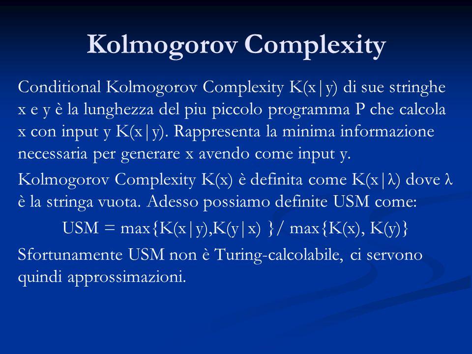 Kolmogorov Complexity Conditional Kolmogorov Complexity K(x|y) di sue stringhe x e y è la lunghezza del piu piccolo programma P che calcola x con input y K(x|y).