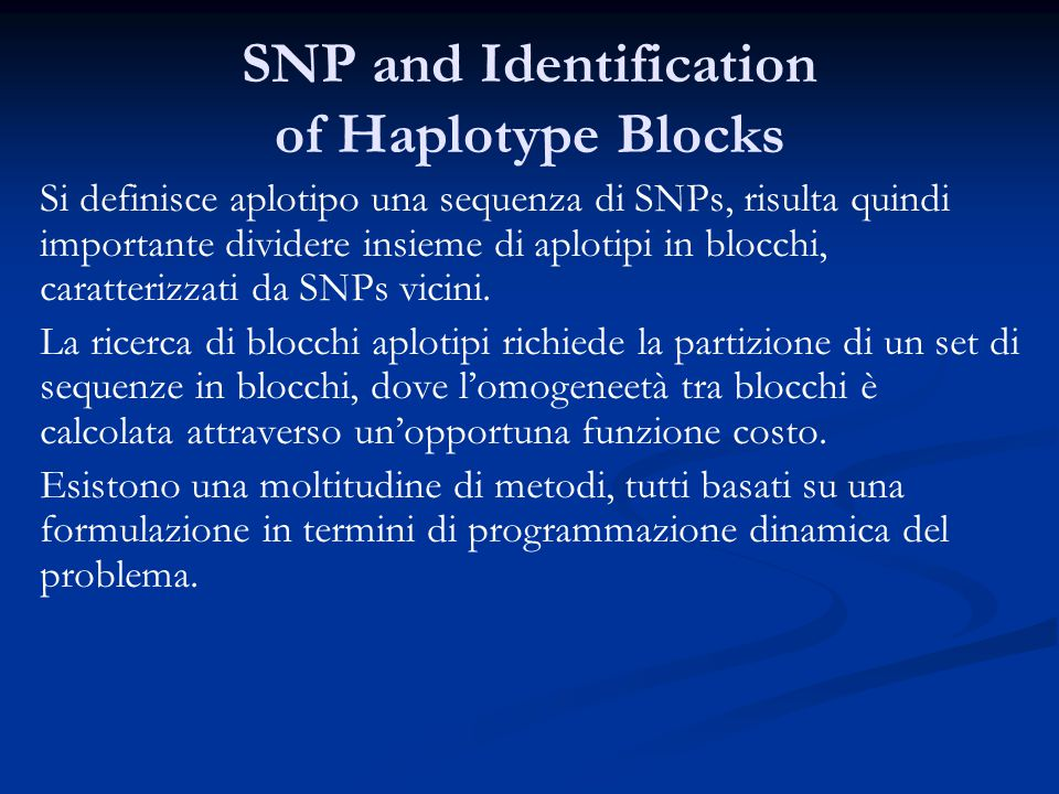 SNP and Identification of Haplotype Blocks Si definisce aplotipo una sequenza di SNPs, risulta quindi importante dividere insieme di aplotipi in blocchi, caratterizzati da SNPs vicini.