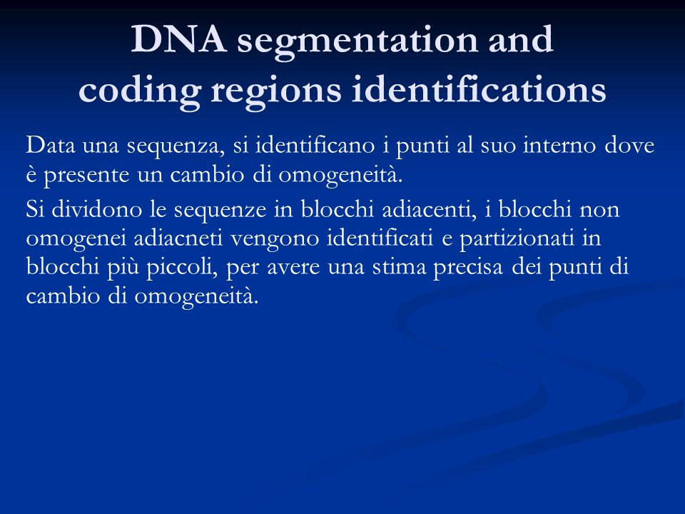 DNA segmentation and coding regions identifications Data una sequenza, si identificano i punti al suo interno dove è presente un cambio di omogeneità.