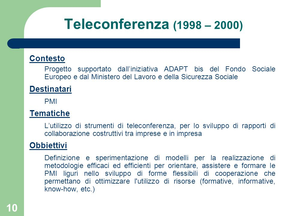 10 Teleconferenza (1998 – 2000) Contesto Progetto supportato dall'iniziativa ADAPT bis del Fondo Sociale Europeo e dal Ministero del Lavoro e della Sicurezza Sociale Destinatari PMI Tematiche L'utilizzo di strumenti di teleconferenza, per lo sviluppo di rapporti di collaborazione costruttivi tra imprese e in impresa Obbiettivi Definizione e sperimentazione di modelli per la realizzazione di metodologie efficaci ed efficienti per orientare, assistere e formare le PMI liguri nello sviluppo di forme flessibili di cooperazione che permettano di ottimizzare l utilizzo di risorse (formative, informative, know-how, etc.)