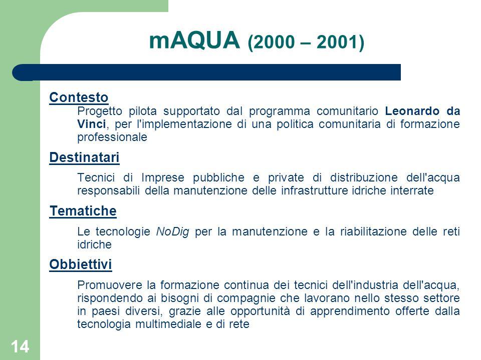 14 mAQUA (2000 – 2001) Contesto Progetto pilota supportato dal programma comunitario Leonardo da Vinci, per l implementazione di una politica comunitaria di formazione professionale Destinatari Tecnici di Imprese pubbliche e private di distribuzione dell acqua responsabili della manutenzione delle infrastrutture idriche interrate Tematiche Le tecnologie NoDig per la manutenzione e la riabilitazione delle reti idriche Obbiettivi Promuovere la formazione continua dei tecnici dell industria dell acqua, rispondendo ai bisogni di compagnie che lavorano nello stesso settore in paesi diversi, grazie alle opportunità di apprendimento offerte dalla tecnologia multimediale e di rete