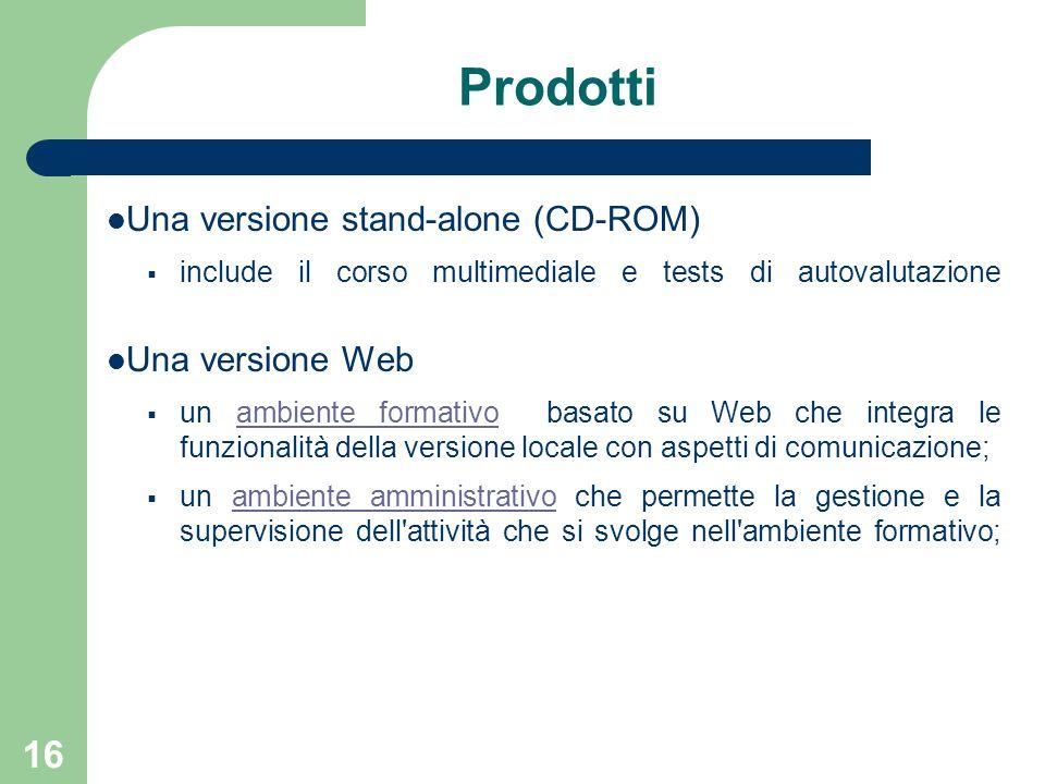 16 Prodotti Una versione stand-alone (CD-ROM)  include il corso multimediale e tests di autovalutazione Una versione Web  un ambiente formativo basa