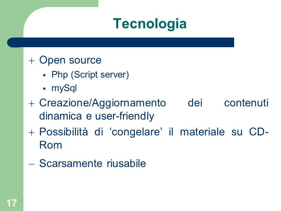 17 Tecnologia  Open source  Php (Script server)  mySql  Creazione/Aggiornamento dei contenuti dinamica e user-friendly  Possibilità di 'congelare' il materiale su CD- Rom  Scarsamente riusabile