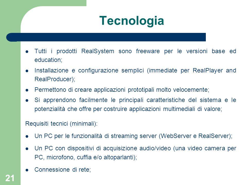 21 Tecnologia Tutti i prodotti RealSystem sono freeware per le versioni base ed education; Installazione e configurazione semplici (immediate per RealPlayer and RealProducer); Permettono di creare applicazioni prototipali molto velocemente; Si apprendono facilmente le principali caratteristiche del sistema e le potenzialità che offre per costruire applicazioni multimediali di valore; Requisiti tecnici (minimali): Un PC per le funzionalità di streaming server (WebServer e RealServer); Un PC con dispositivi di acquisizione audio/video (una video camera per PC, microfono, cuffia e/o altoparlanti); Connessione di rete;