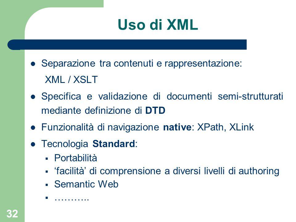 32 Uso di XML Separazione tra contenuti e rappresentazione: XML / XSLT Specifica e validazione di documenti semi-strutturati mediante definizione di DTD Funzionalità di navigazione native: XPath, XLink Tecnologia Standard:  Portabilità  'facilità' di comprensione a diversi livelli di authoring  Semantic Web  ………..