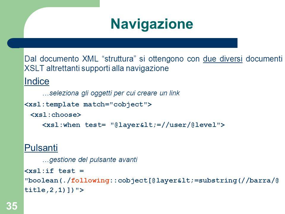 35 Navigazione Dal documento XML struttura si ottengono con due diversi documenti XSLT altrettanti supporti alla navigazione Indice …seleziona gli oggetti per cui creare un link Pulsanti …gestione del pulsante avanti