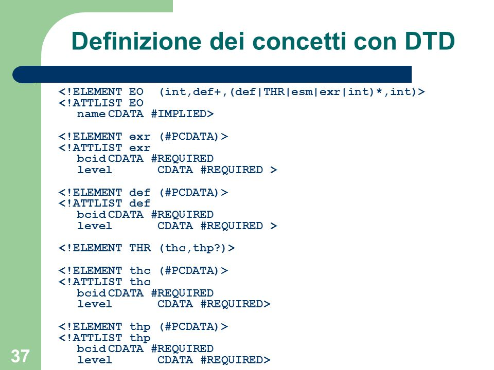 37 Definizione dei concetti con DTD <!ATTLIST EO nameCDATA #IMPLIED> <!ATTLIST exr bcidCDATA #REQUIRED level CDATA #REQUIRED > <!ATTLIST def bcidCDATA #REQUIRED level CDATA #REQUIRED > <!ATTLIST thc bcidCDATA #REQUIRED level CDATA #REQUIRED> <!ATTLIST thp bcidCDATA #REQUIRED levelCDATA #REQUIRED>