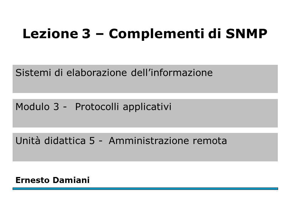 Sistemi di elaborazione dell'informazione Modulo 3 - Protocolli applicativi Unità didattica 5 -Amministrazione remota Ernesto Damiani Lezione 3 – Complementi di SNMP