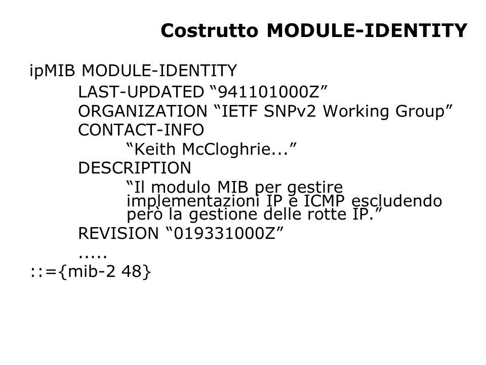 Modulo UDP OID Nome TipoCommento 1.3.6.1.2.1.7.1 UDPInDatagr Counter32 Numero di datagram consegnati a questo nodo 1.3.6.1.2.1.7.2 UDPNoPorte Counter32 Numero di datagram non consegnabili per mancanza di applicazioni alla porta di destinazione 1.3.6.1.2.1.7.3 UDPInError Counter32 Numero di datagram non consegnabili per altri motivi 1.3.6.1.2.1.7.4 UDPDatagrInv Counter32 Numero di datagram inviati 1.3.6.1.2.1.7.5 UDPTabella Sequence Un elemento per ogni porta in uso dall'applicazione dà il numero di porta e l'indirizzo IP