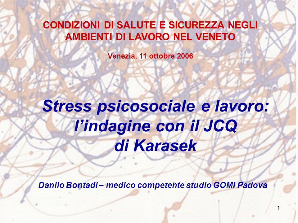 1 Stress psicosociale e lavoro: l'indagine con il JCQ di Karasek Danilo Bontadi – medico competente studio GOMI Padova CONDIZIONI DI SALUTE E SICUREZZ