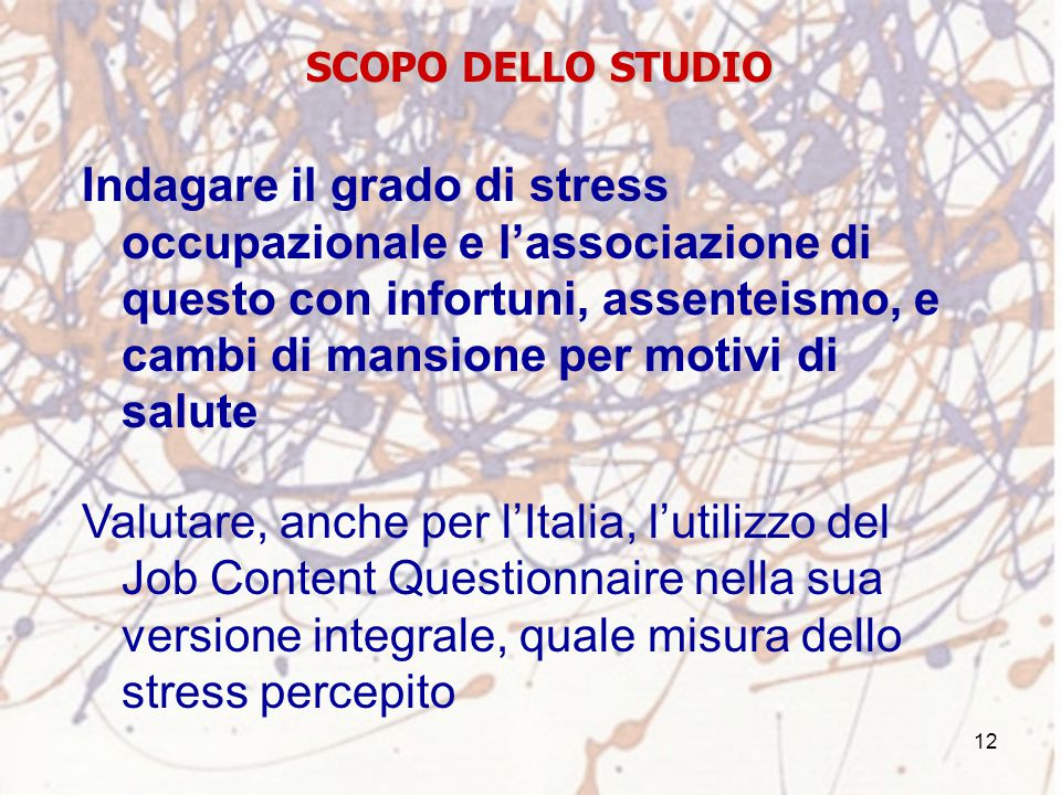 12 SCOPO DELLO STUDIO Indagare il grado di stress occupazionale e l'associazione di questo con infortuni, assenteismo, e cambi di mansione per motivi