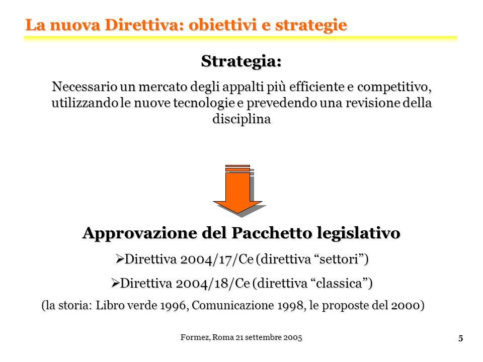 Formez, Roma 21 settembre 20055 La nuova Direttiva: obiettivi e strategie Strategia: Necessario un mercato degli appalti più efficiente e competitivo, utilizzando le nuove tecnologie e prevedendo una revisione della disciplina Approvazione del Pacchetto legislativo  Direttiva 2004/17/Ce (direttiva settori )  Direttiva 2004/18/Ce (direttiva classica ) (la storia: Libro verde 1996, Comunicazione 1998, le proposte del 2000)