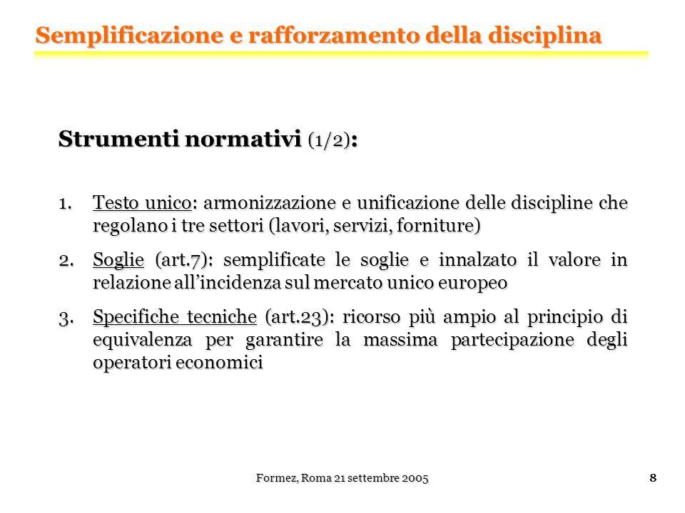 Formez, Roma 21 settembre 20059 Strumenti normativi (2/2) : 4.Criteri di selezione dei partecipanti (art.45): più restrittivi i criteri relativi ai requisiti personali (reati) 5.Criteri di aggiudicazione (art.53): obbligo di ponderazione per le amministrazioni aggiudicatrici 6.Esigenze ambientali e sociali: nuovo riferimento alle caratteristiche ambientali e sociali nelle procedure di appalto Semplificazione e rafforzamento della disciplina