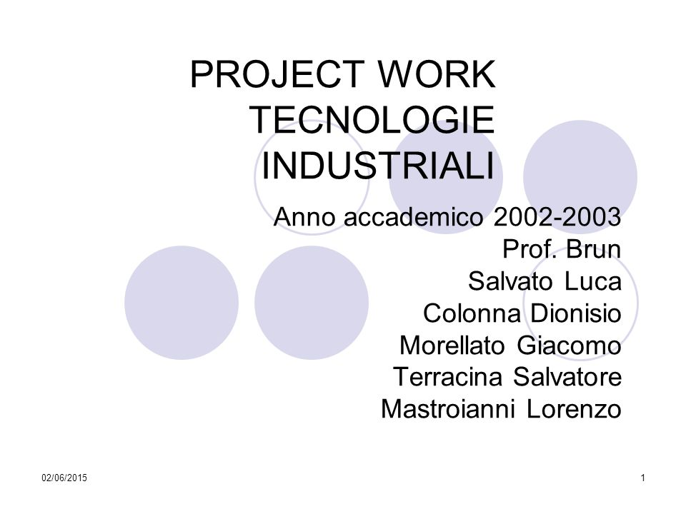 02/06/20151 PROJECT WORK TECNOLOGIE INDUSTRIALI Anno accademico 2002-2003 Prof. Brun Salvato Luca Colonna Dionisio Morellato Giacomo Terracina Salvato