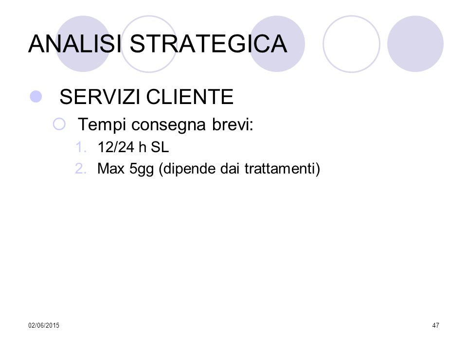 02/06/201547 ANALISI STRATEGICA SERVIZI CLIENTE  Tempi consegna brevi: 1.12/24 h SL 2.Max 5gg (dipende dai trattamenti)