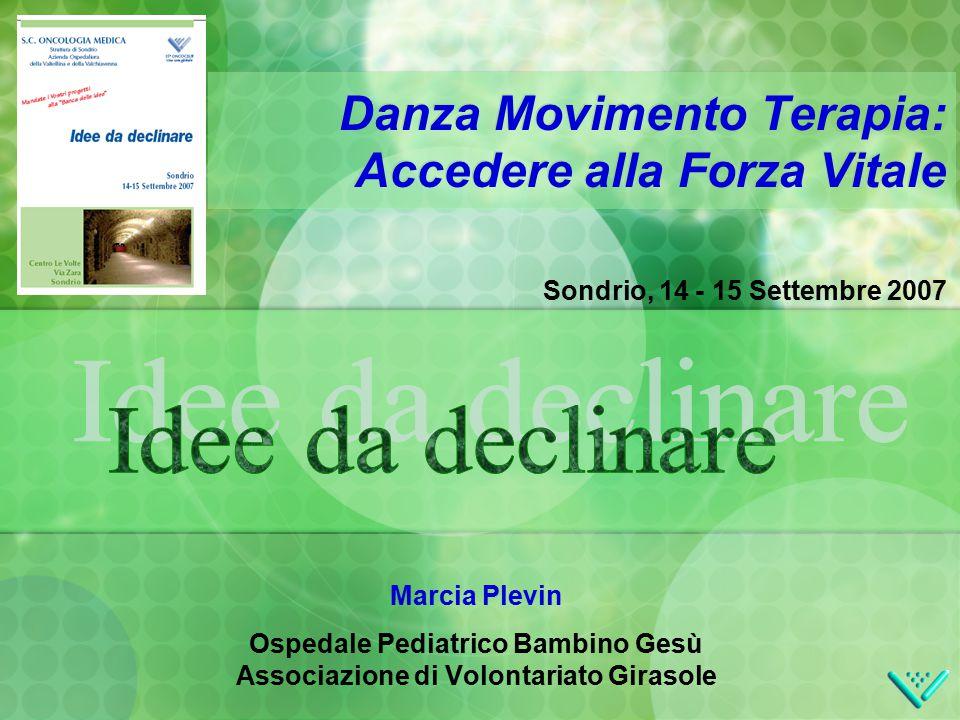Sondrio, 14 - 15 Settembre 2007 Danza Movimento Terapia: Accedere alla Forza Vitale Marcia Plevin Ospedale Pediatrico Bambino Gesù Associazione di Volontariato Girasole