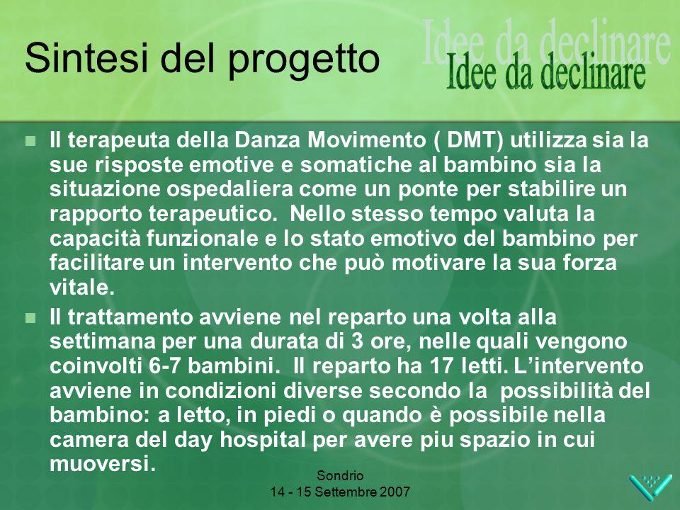 Sondrio 14 - 15 Settembre 2007 Sintesi del progetto Il terapeuta della Danza Movimento ( DMT) utilizza sia la sue risposte emotive e somatiche al bambino sia la situazione ospedaliera come un ponte per stabilire un rapporto terapeutico.
