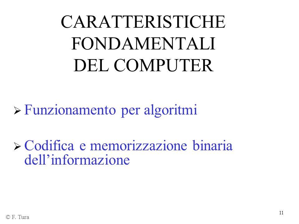 11 CARATTERISTICHE FONDAMENTALI DEL COMPUTER  Funzionamento per algoritmi  Codifica e memorizzazione binaria dell'informazione © F. Tura