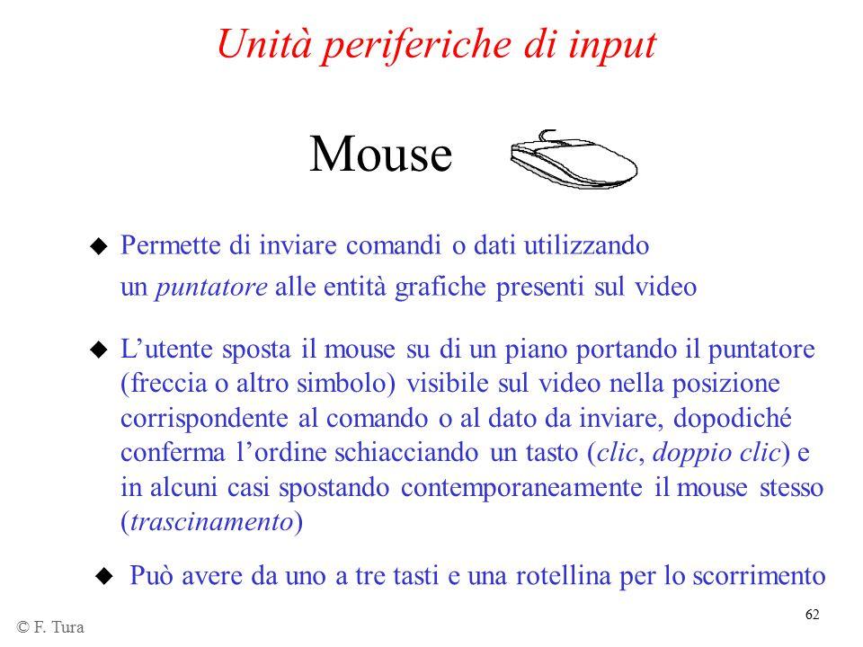 62 Unità periferiche di input u Permette di inviare comandi o dati utilizzando un puntatore alle entità grafiche presenti sul video Mouse u L'utente s