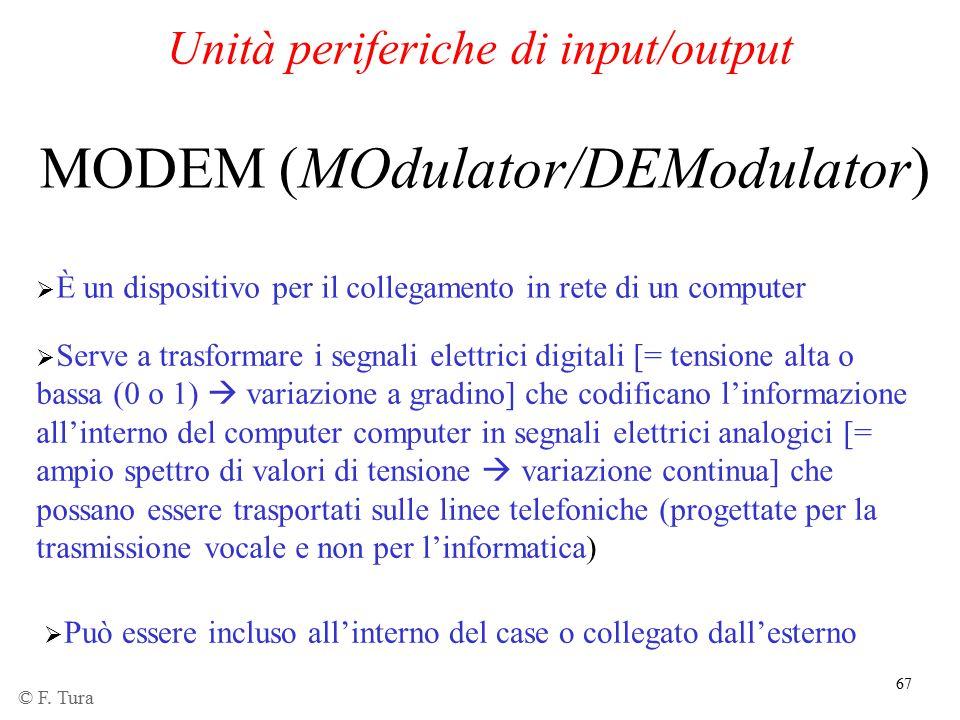 67 Unità periferiche di input/output MODEM (MOdulator/DEModulator)  Serve a trasformare i segnali elettrici digitali [= tensione alta o bassa (0 o 1)