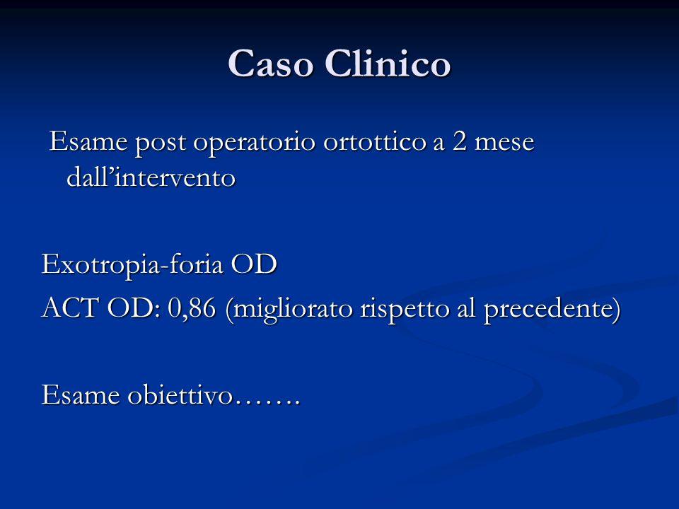 Caso Clinico Esame post operatorio ortottico a 2 mese dall'intervento Esame post operatorio ortottico a 2 mese dall'intervento Exotropia-foria OD ACT