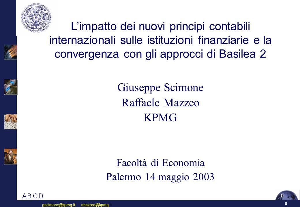 0 gscimone@kpmg.it rmazzeo@kpmg.it 0 L'impatto dei nuovi principi contabili internazionali sulle istituzioni finanziarie e la convergenza con gli approcci di Basilea 2 Giuseppe Scimone Raffaele Mazzeo KPMG Facoltà di Economia Palermo 14 maggio 2003