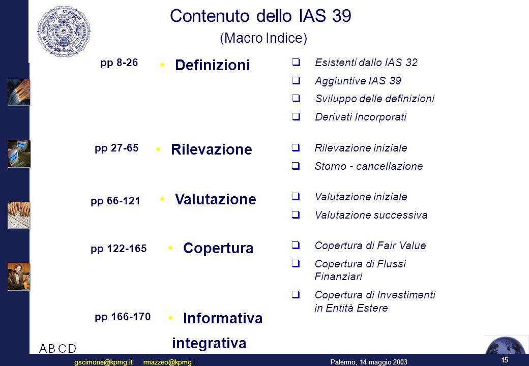 15 Palermo, 14 maggio 2003gscimone@kpmg.it rmazzeo@kpmg.it Contenuto dello IAS 39 (Macro Indice) pp 8-26 Definizioni  Esistenti dallo IAS 32  Aggiuntive IAS 39  Sviluppo delle definizioni  Derivati Incorporati Rilevazione  Rilevazione iniziale  Storno - cancellazione Valutazione  Valutazione iniziale  Valutazione successiva Copertura  Copertura di Fair Value  Copertura di Flussi Finanziari  Copertura di Investimenti in Entità Estere Informativa integrativa pp 27-65 pp 66-121 pp 122-165 pp 166-170