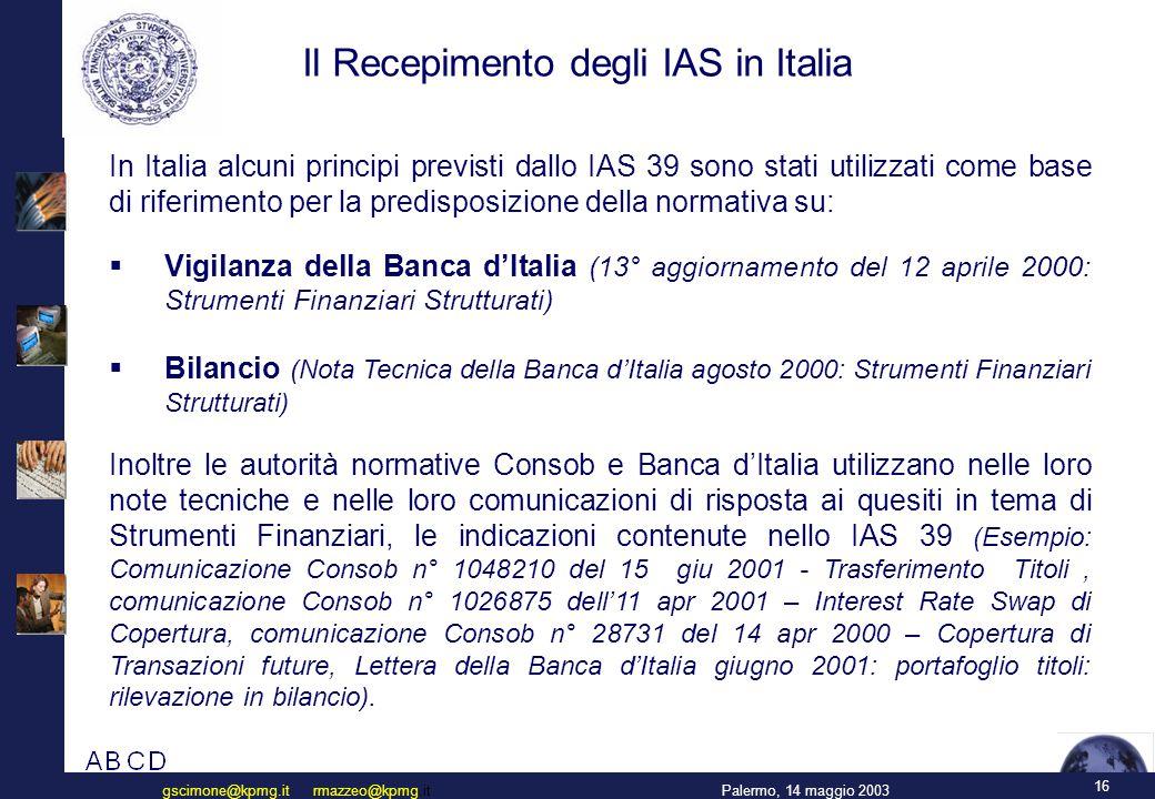 16 Palermo, 14 maggio 2003gscimone@kpmg.it rmazzeo@kpmg.it Il Recepimento degli IAS in Italia In Italia alcuni principi previsti dallo IAS 39 sono stati utilizzati come base di riferimento per la predisposizione della normativa su:  Vigilanza della Banca d'Italia (13° aggiornamento del 12 aprile 2000: Strumenti Finanziari Strutturati)  Bilancio (Nota Tecnica della Banca d'Italia agosto 2000: Strumenti Finanziari Strutturati) Inoltre le autorità normative Consob e Banca d'Italia utilizzano nelle loro note tecniche e nelle loro comunicazioni di risposta ai quesiti in tema di Strumenti Finanziari, le indicazioni contenute nello IAS 39 ( Esempio: Comunicazione Consob n° 1048210 del 15 giu 2001 - Trasferimento Titoli, comunicazione Consob n° 1026875 dell'11 apr 2001 – Interest Rate Swap di Copertura, comunicazione Consob n° 28731 del 14 apr 2000 – Copertura di Transazioni future, Lettera della Banca d'Italia giugno 2001: portafoglio titoli: rilevazione in bilancio).
