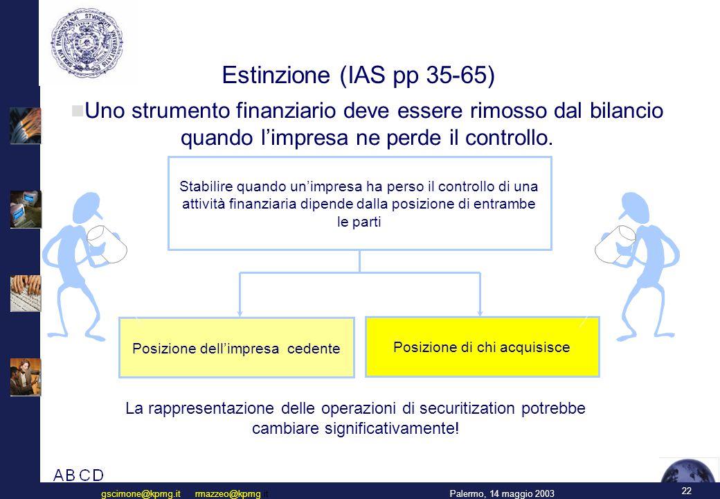 22 Palermo, 14 maggio 2003gscimone@kpmg.it rmazzeo@kpmg.it Estinzione (IAS pp 35-65) Uno strumento finanziario deve essere rimosso dal bilancio quando l'impresa ne perde il controllo.