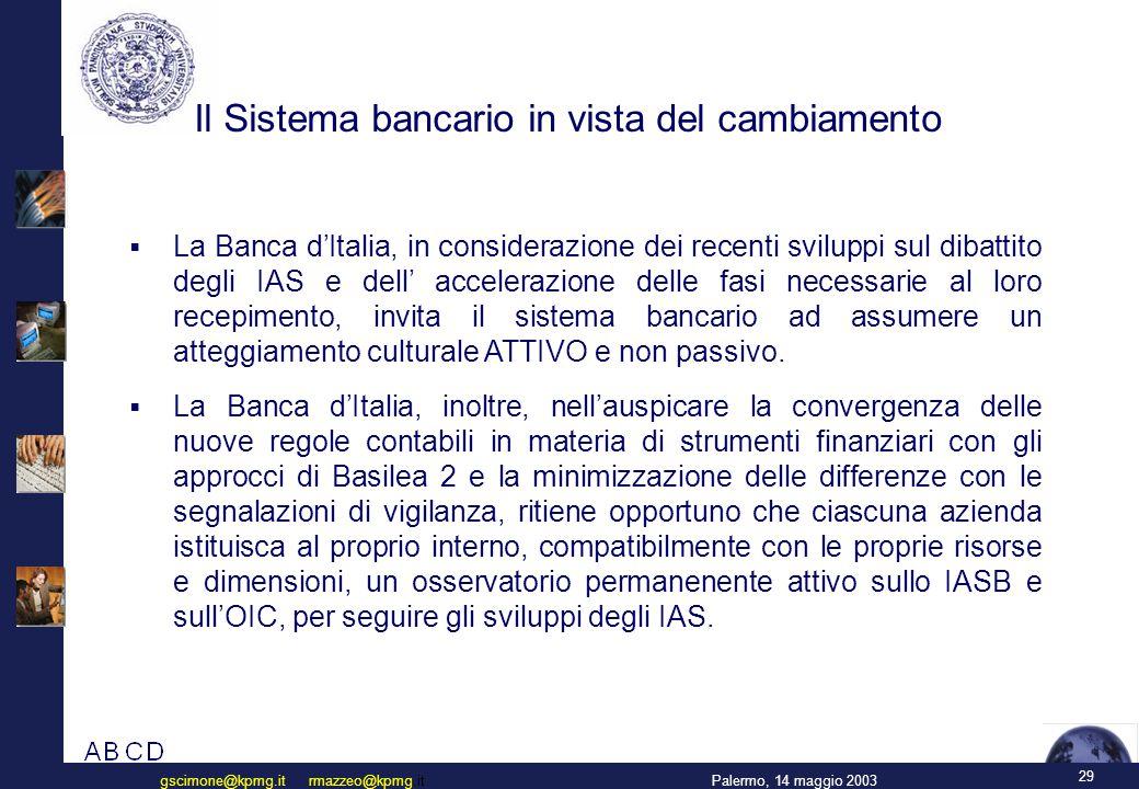 29 Palermo, 14 maggio 2003gscimone@kpmg.it rmazzeo@kpmg.it Il Sistema bancario in vista del cambiamento  La Banca d'Italia, in considerazione dei recenti sviluppi sul dibattito degli IAS e dell' accelerazione delle fasi necessarie al loro recepimento, invita il sistema bancario ad assumere un atteggiamento culturale ATTIVO e non passivo.