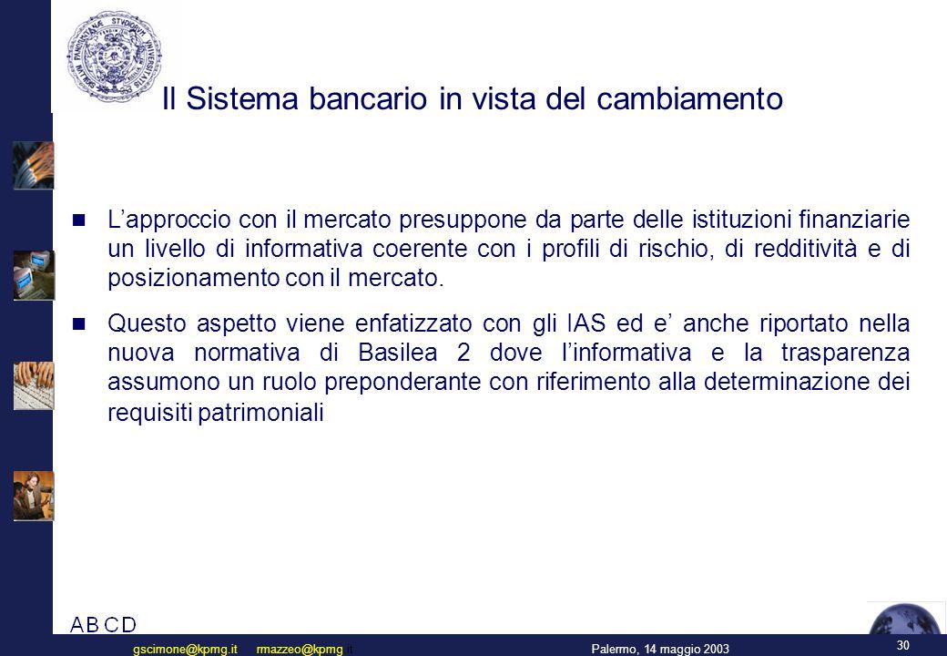 30 Palermo, 14 maggio 2003gscimone@kpmg.it rmazzeo@kpmg.it Il Sistema bancario in vista del cambiamento L'approccio con il mercato presuppone da parte delle istituzioni finanziarie un livello di informativa coerente con i profili di rischio, di redditività e di posizionamento con il mercato.