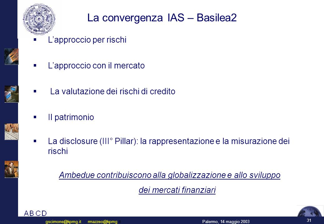 31 Palermo, 14 maggio 2003gscimone@kpmg.it rmazzeo@kpmg.it La convergenza IAS – Basilea2  L'approccio per rischi  L'approccio con il mercato  La valutazione dei rischi di credito  Il patrimonio  La disclosure (III° Pillar): la rappresentazione e la misurazione dei rischi Ambedue contribuiscono alla globalizzazione e allo sviluppo dei mercati finanziari