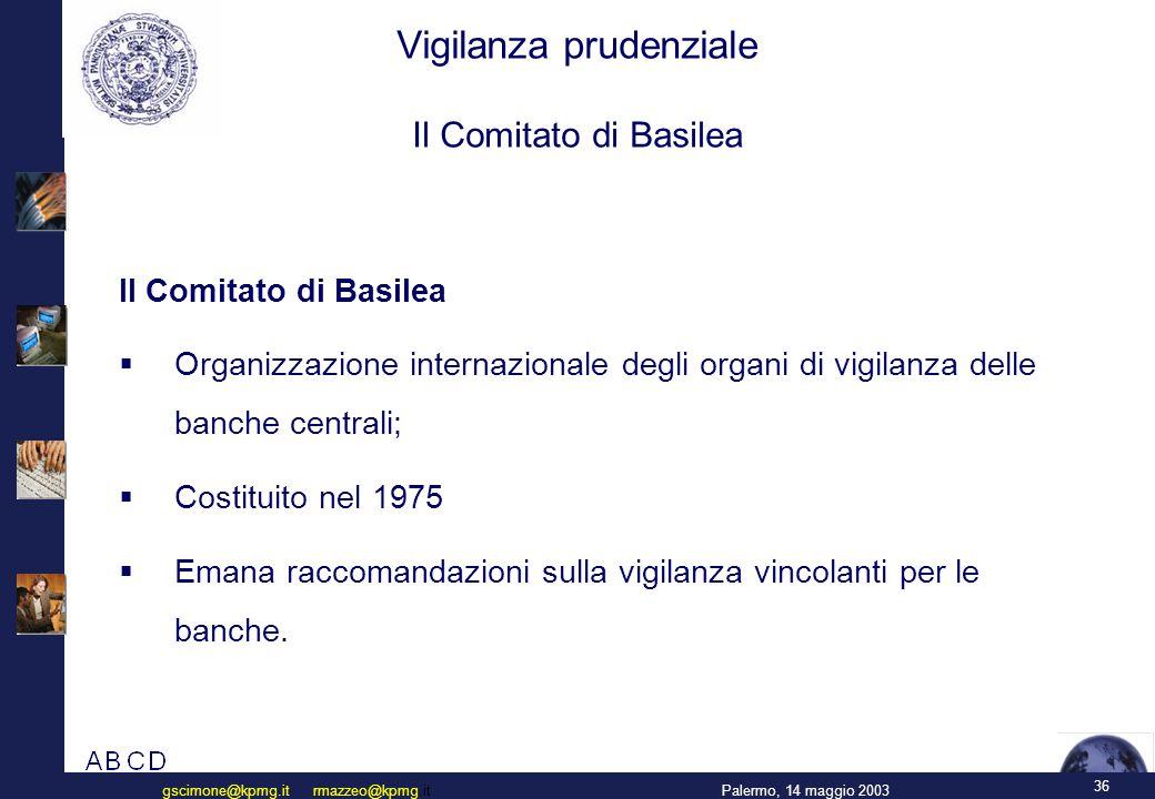 36 Palermo, 14 maggio 2003gscimone@kpmg.it rmazzeo@kpmg.it Vigilanza prudenziale Il Comitato di Basilea Il Comitato di Basilea  Organizzazione internazionale degli organi di vigilanza delle banche centrali;  Costituito nel 1975  Emana raccomandazioni sulla vigilanza vincolanti per le banche.